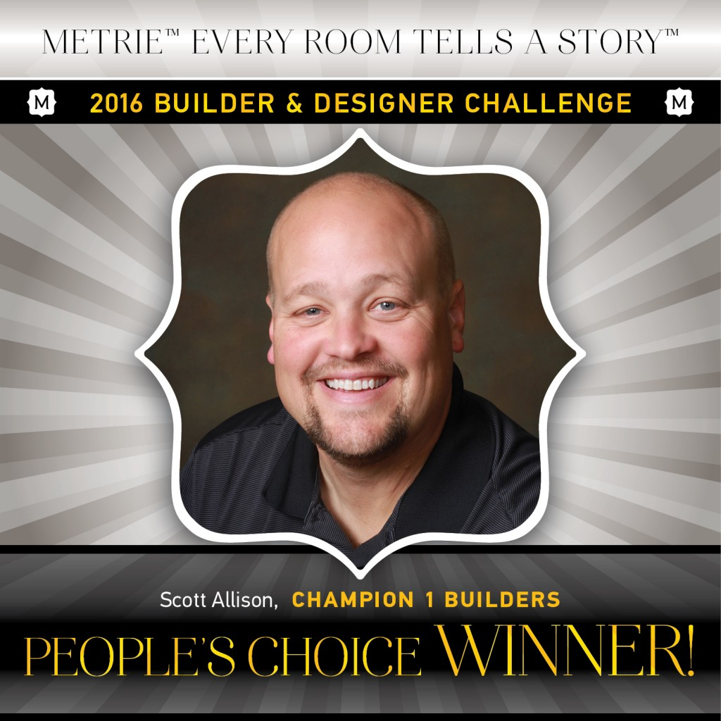 Scott Allison of Champion 1 Builders is voted People's Choice in the 2016 Metrie Every Room Tells A Story - Builder & Designer Challenge.